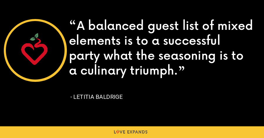 A balanced guest list of mixed elements is to a successful party what the seasoning is to a culinary triumph. - Letitia Baldrige
