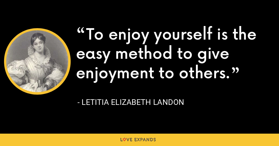 To enjoy yourself is the easy method to give enjoyment to others. - Letitia Elizabeth Landon