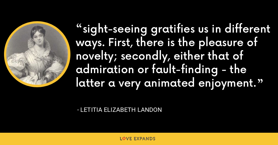 sight-seeing gratifies us in different ways. First, there is the pleasure of novelty; secondly, either that of admiration or fault-finding - the latter a very animated enjoyment. - Letitia Elizabeth Landon