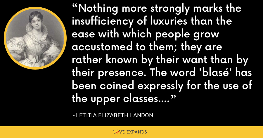 Nothing more strongly marks the insufficiency of luxuries than the ease with which people grow accustomed to them; they are rather known by their want than by their presence. The word 'blasé' has been coined expressly for the use of the upper classes. - Letitia Elizabeth Landon
