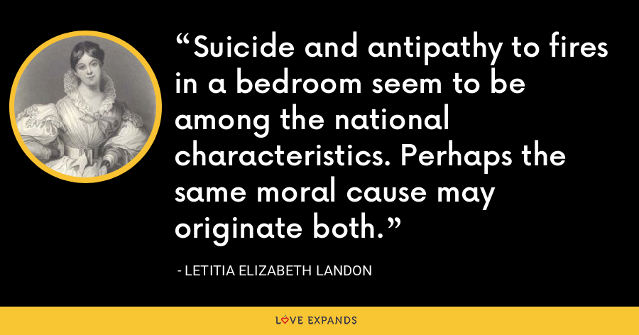 Suicide and antipathy to fires in a bedroom seem to be among the national characteristics. Perhaps the same moral cause may originate both. - Letitia Elizabeth Landon