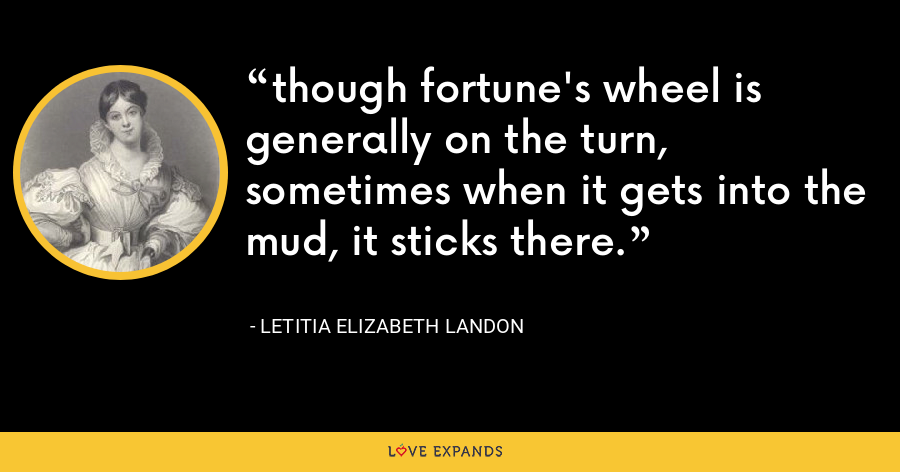 though fortune's wheel is generally on the turn, sometimes when it gets into the mud, it sticks there. - Letitia Elizabeth Landon