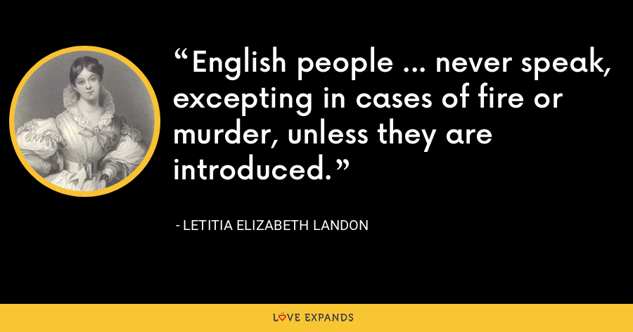 English people ... never speak, excepting in cases of fire or murder, unless they are introduced. - Letitia Elizabeth Landon