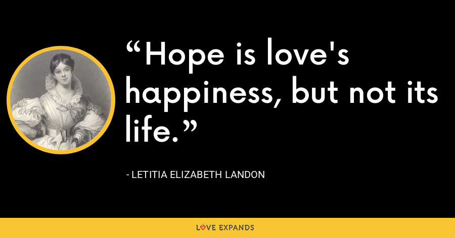 Hope is love's happiness, but not its life. - Letitia Elizabeth Landon