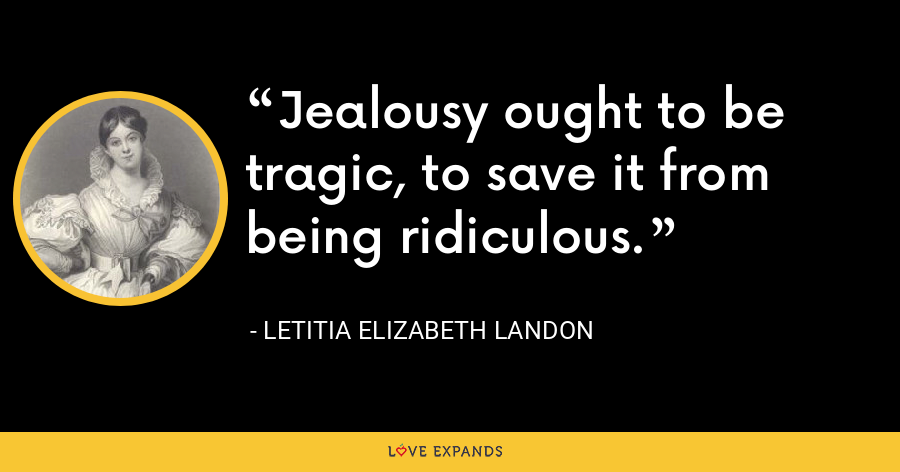 Jealousy ought to be tragic, to save it from being ridiculous. - Letitia Elizabeth Landon