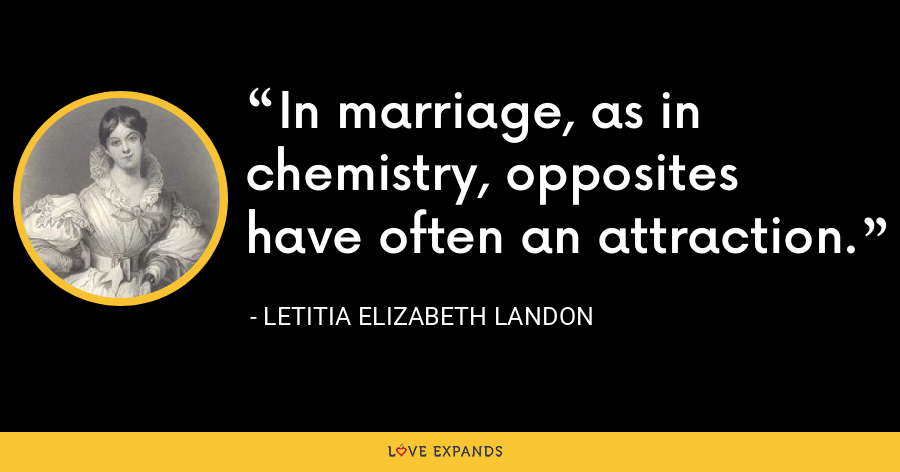 In marriage, as in chemistry, opposites have often an attraction. - Letitia Elizabeth Landon