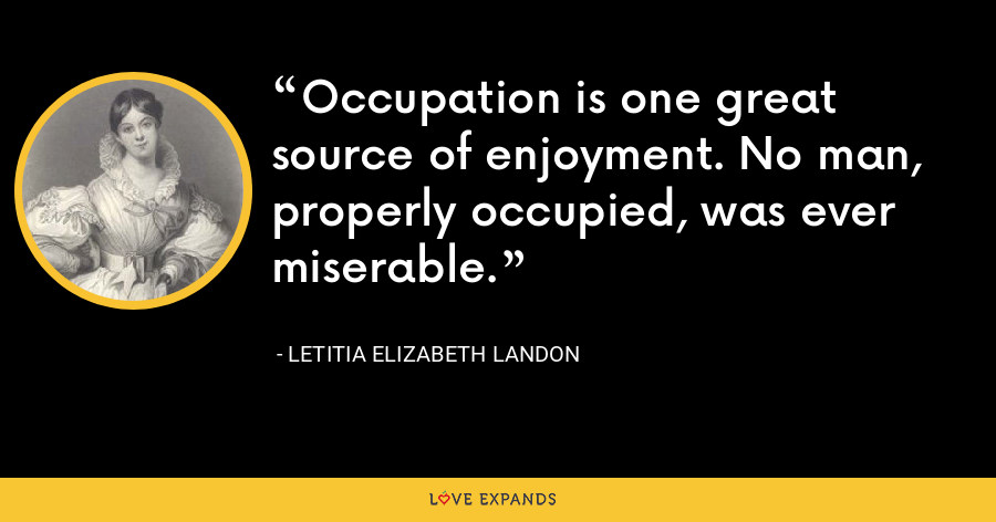 Occupation is one great source of enjoyment. No man, properly occupied, was ever miserable. - Letitia Elizabeth Landon