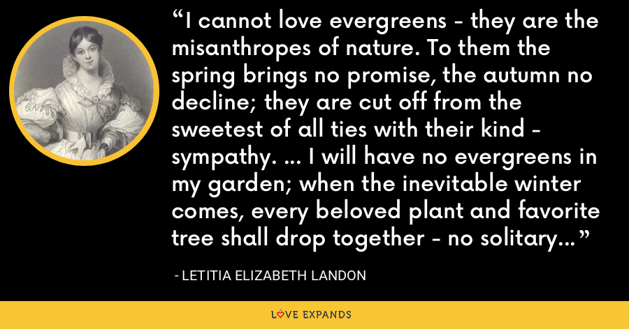 I cannot love evergreens - they are the misanthropes of nature. To them the spring brings no promise, the autumn no decline; they are cut off from the sweetest of all ties with their kind - sympathy. ... I will have no evergreens in my garden; when the inevitable winter comes, every beloved plant and favorite tree shall drop together - no solitary fir left to triumph over the companionship of decay. - Letitia Elizabeth Landon