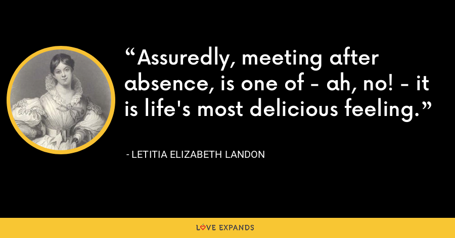 Assuredly, meeting after absence, is one of - ah, no! - it is life's most delicious feeling. - Letitia Elizabeth Landon