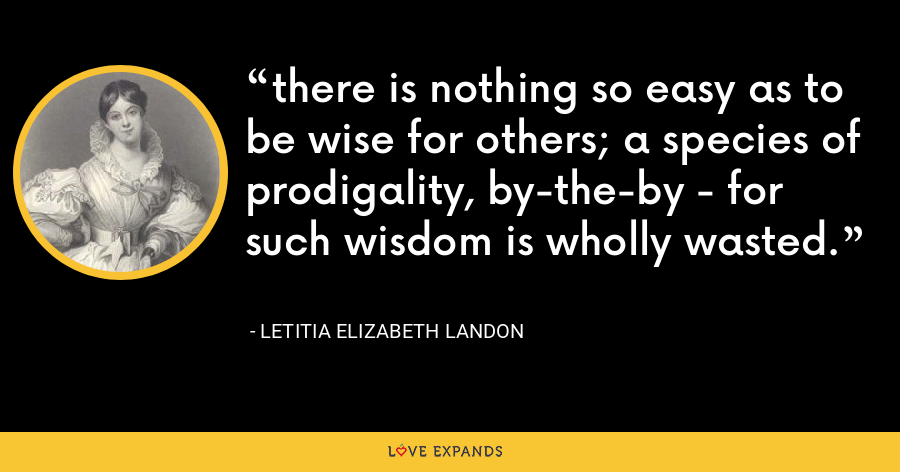 there is nothing so easy as to be wise for others; a species of prodigality, by-the-by - for such wisdom is wholly wasted. - Letitia Elizabeth Landon