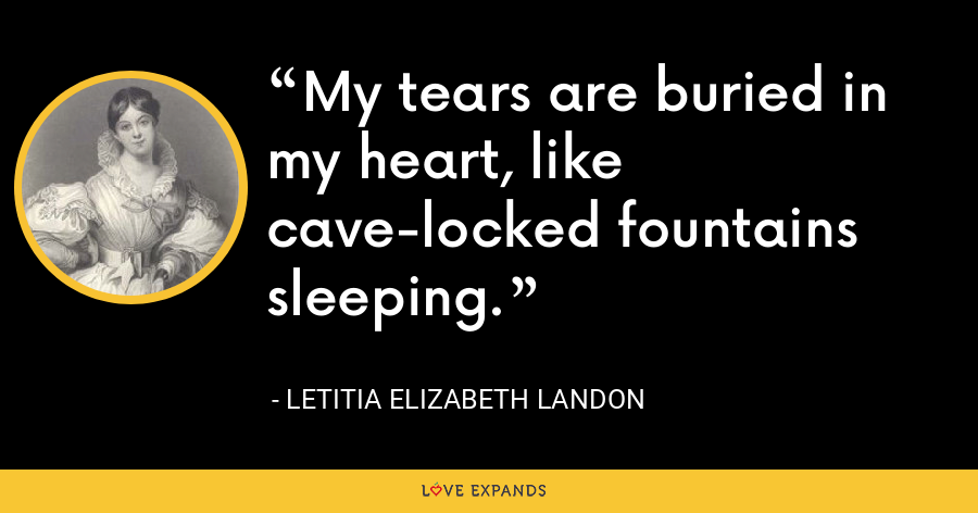 My tears are buried in my heart, like cave-locked fountains sleeping. - Letitia Elizabeth Landon