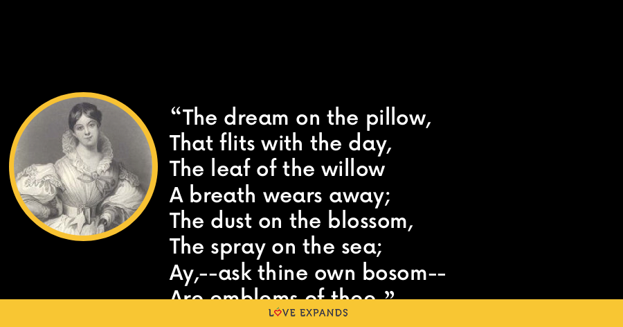 The dream on the pillow,That flits with the day,The leaf of the willowA breath wears away;The dust on the blossom,The spray on the sea;Ay,--ask thine own bosom--Are emblems of thee. - Letitia Elizabeth Landon