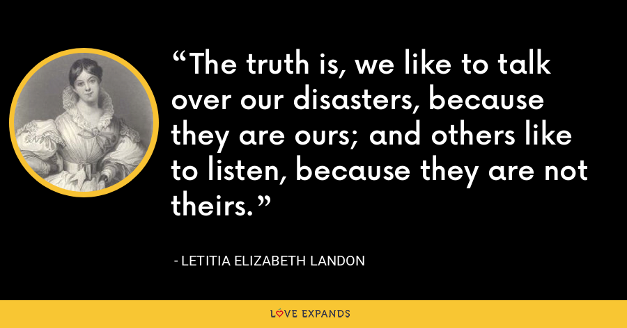 The truth is, we like to talk over our disasters, because they are ours; and others like to listen, because they are not theirs. - Letitia Elizabeth Landon