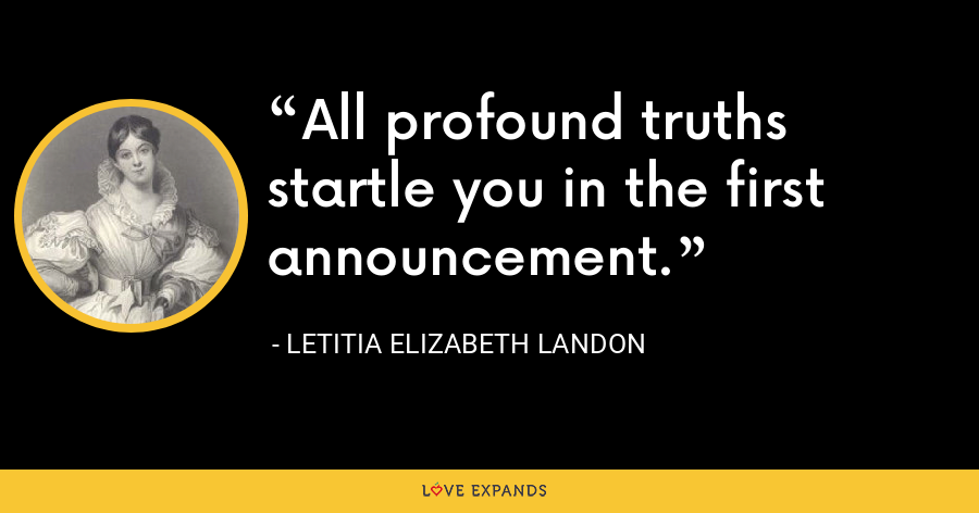 All profound truths startle you in the first announcement. - Letitia Elizabeth Landon