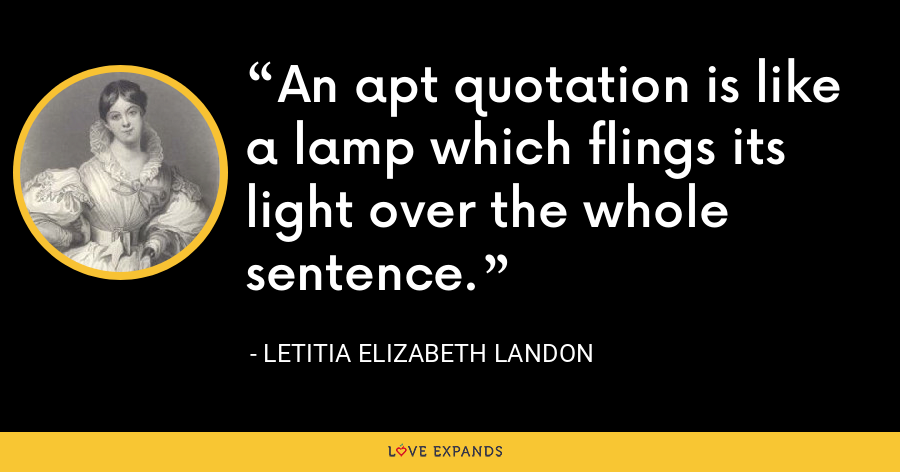 An apt quotation is like a lamp which flings its light over the whole sentence. - Letitia Elizabeth Landon