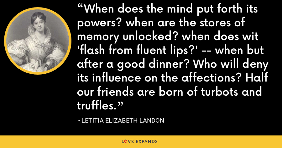 When does the mind put forth its powers? when are the stores of memory unlocked? when does wit 'flash from fluent lips?' -- when but after a good dinner? Who will deny its influence on the affections? Half our friends are born of turbots and truffles. - Letitia Elizabeth Landon