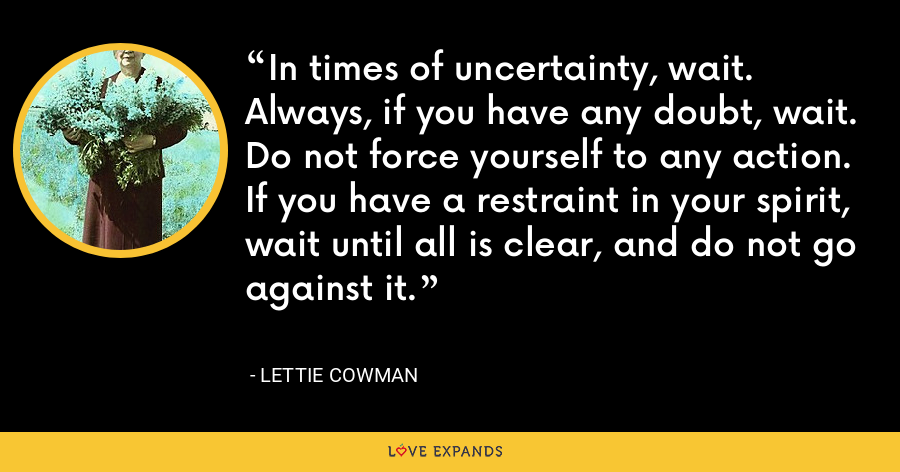 In times of uncertainty, wait. Always, if you have any doubt, wait. Do not force yourself to any action. If you have a restraint in your spirit, wait until all is clear, and do not go against it. - Lettie Cowman