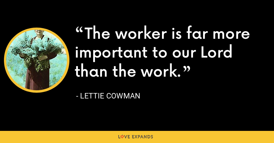 The worker is far more important to our Lord than the work. - Lettie Cowman