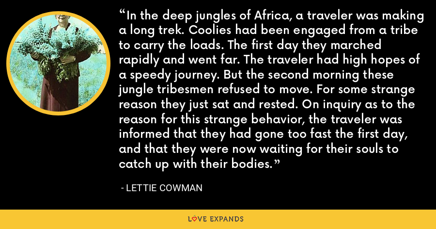 In the deep jungles of Africa, a traveler was making a long trek. Coolies had been engaged from a tribe to carry the loads. The first day they marched rapidly and went far. The traveler had high hopes of a speedy journey. But the second morning these jungle tribesmen refused to move. For some strange reason they just sat and rested. On inquiry as to the reason for this strange behavior, the traveler was informed that they had gone too fast the first day, and that they were now waiting for their souls to catch up with their bodies. - Lettie Cowman