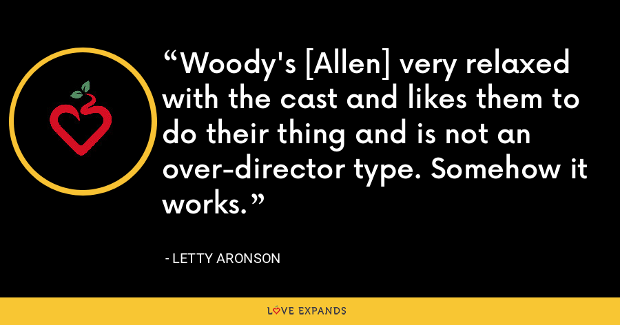 Woody's [Allen] very relaxed with the cast and likes them to do their thing and is not an over-director type. Somehow it works. - Letty Aronson