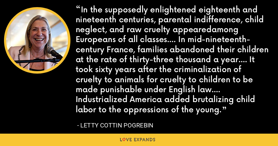In the supposedly enlightened eighteenth and nineteenth centuries, parental indifference, child neglect, and raw cruelty appearedamong Europeans of all classes.... In mid-nineteenth- century France, families abandoned their children at the rate of thirty-three thousand a year.... It took sixty years after the criminalization of cruelty to animals for cruelty to children to be made punishable under English law.... Industrialized America added brutalizing child labor to the oppressions of the young. - Letty Cottin Pogrebin