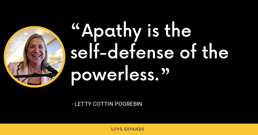 Apathy is the self-defense of the powerless. - Letty Cottin Pogrebin