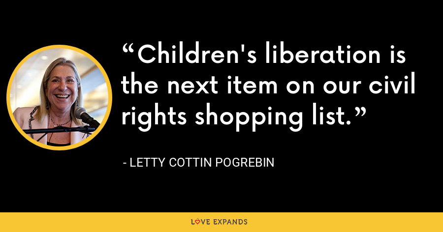 Children's liberation is the next item on our civil rights shopping list. - Letty Cottin Pogrebin