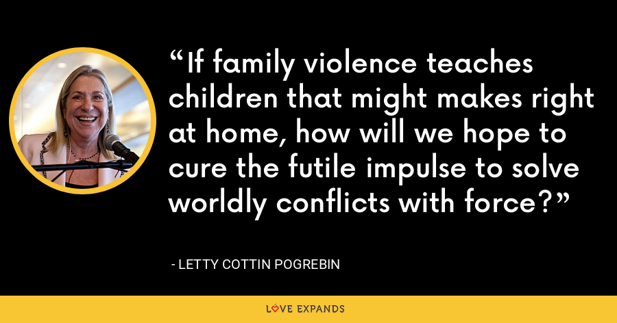 If family violence teaches children that might makes right at home, how will we hope to cure the futile impulse to solve worldly conflicts with force? - Letty Cottin Pogrebin