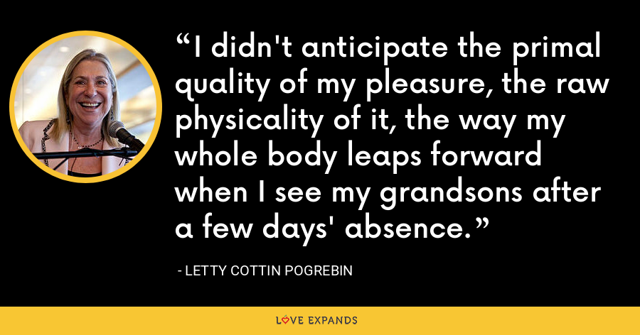 I didn't anticipate the primal quality of my pleasure, the raw physicality of it, the way my whole body leaps forward when I see my grandsons after a few days' absence. - Letty Cottin Pogrebin