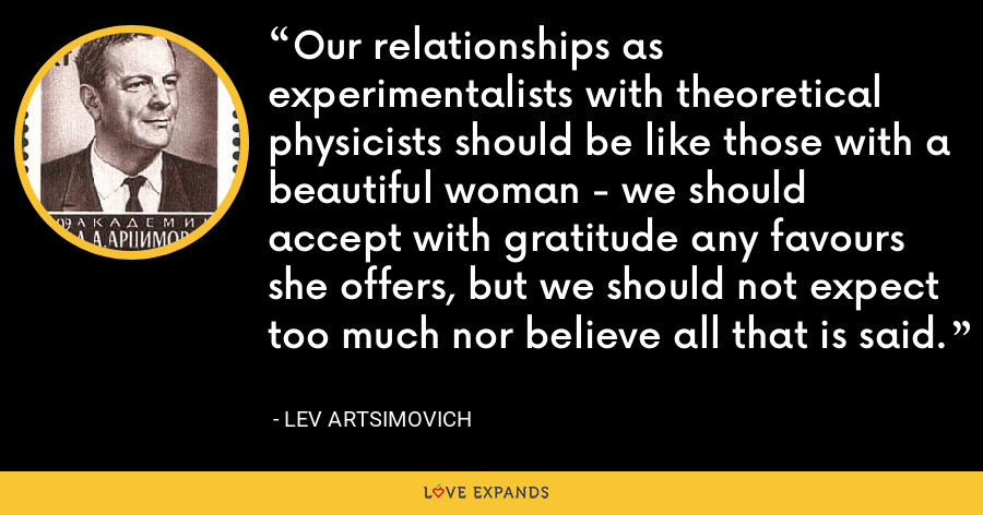 Our relationships as experimentalists with theoretical physicists should be like those with a beautiful woman - we should accept with gratitude any favours she offers, but we should not expect too much nor believe all that is said. - Lev Artsimovich