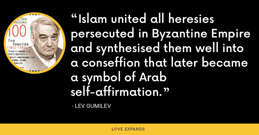 Islam united all heresies persecuted in Byzantine Empire and synthesised them well into a conseffion that later became a symbol of Arab self-affirmation. - Lev Gumilev