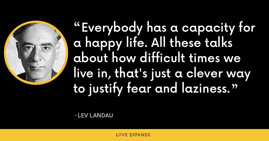 Everybody has a capacity for a happy life. All these talks about how difficult times we live in, that's just a clever way to justify fear and laziness. - Lev Landau