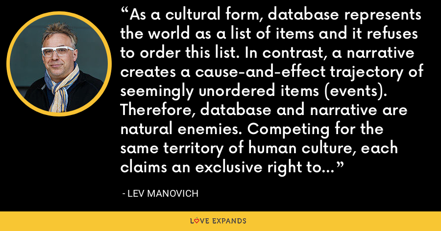As a cultural form, database represents the world as a list of items and it refuses to order this list. In contrast, a narrative creates a cause-and-effect trajectory of seemingly unordered items (events). Therefore, database and narrative are natural enemies. Competing for the same territory of human culture, each claims an exclusive right to make meaning out of the world. - Lev Manovich