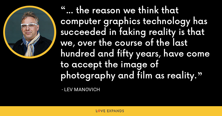 ... the reason we think that computer graphics technology has succeeded in faking reality is that we, over the course of the last hundred and fifty years, have come to accept the image of photography and film as reality. - Lev Manovich