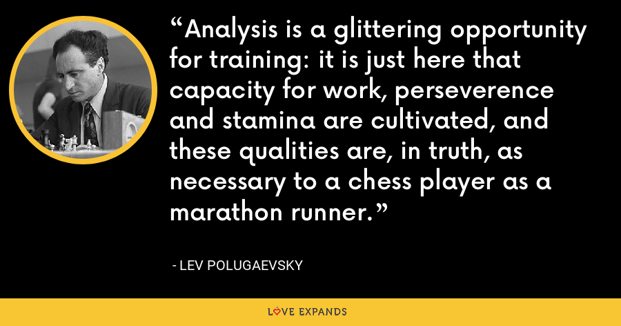 Analysis is a glittering opportunity for training: it is just here that capacity for work, perseverence and stamina are cultivated, and these qualities are, in truth, as necessary to a chess player as a marathon runner. - Lev Polugaevsky