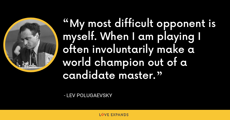 My most difficult opponent is myself. When I am playing I often involuntarily make a world champion out of a candidate master. - Lev Polugaevsky