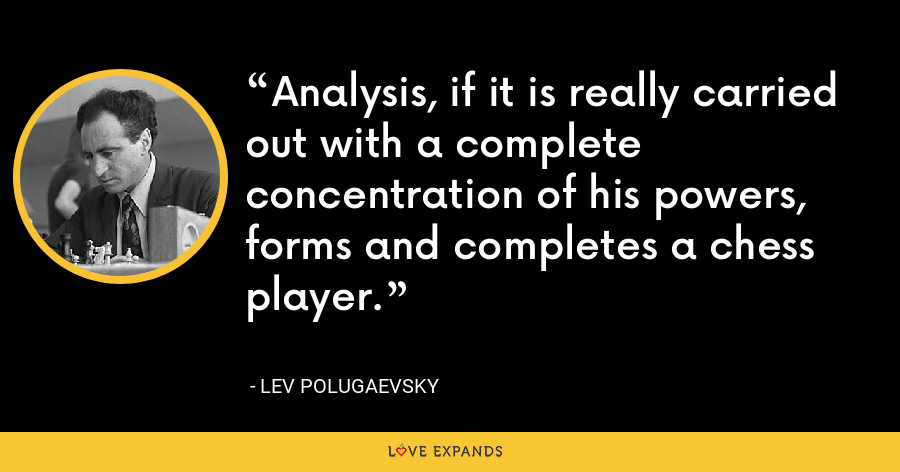 Analysis, if it is really carried out with a complete concentration of his powers, forms and completes a chess player. - Lev Polugaevsky