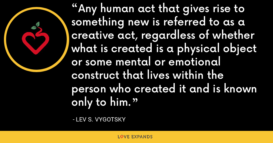 Any human act that gives rise to something new is referred to as a creative act, regardless of whether what is created is a physical object or some mental or emotional construct that lives within the person who created it and is known only to him. - Lev S. Vygotsky
