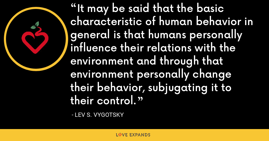 It may be said that the basic characteristic of human behavior in general is that humans personally influence their relations with the environment and through that environment personally change their behavior, subjugating it to their control. - Lev S. Vygotsky