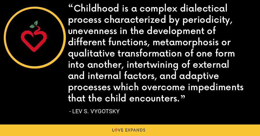 Childhood is a complex dialectical process characterized by periodicity, unevenness in the development of different functions, metamorphosis or qualitative transformation of one form into another, intertwining of external and internal factors, and adaptive processes which overcome impediments that the child encounters. - Lev S. Vygotsky