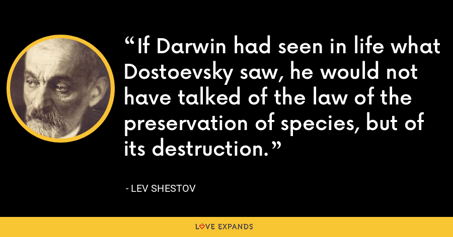 If Darwin had seen in life what Dostoevsky saw, he would not have talked of the law of the preservation of species, but of its destruction. - Lev Shestov