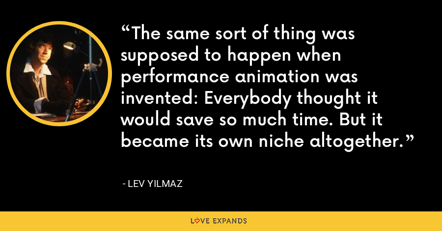 The same sort of thing was supposed to happen when performance animation was invented: Everybody thought it would save so much time. But it became its own niche altogether. - Lev Yilmaz