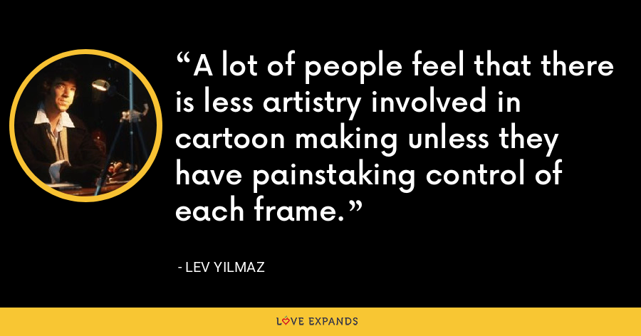 A lot of people feel that there is less artistry involved in cartoon making unless they have painstaking control of each frame. - Lev Yilmaz