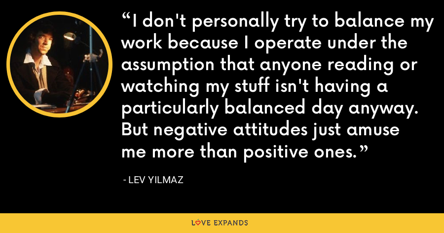 I don't personally try to balance my work because I operate under the assumption that anyone reading or watching my stuff isn't having a particularly balanced day anyway. But negative attitudes just amuse me more than positive ones. - Lev Yilmaz