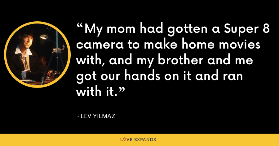 My mom had gotten a Super 8 camera to make home movies with, and my brother and me got our hands on it and ran with it. - Lev Yilmaz