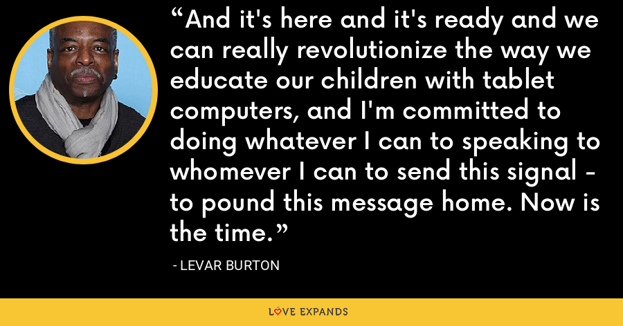 And it's here and it's ready and we can really revolutionize the way we educate our children with tablet computers, and I'm committed to doing whatever I can to speaking to whomever I can to send this signal - to pound this message home. Now is the time. - LeVar Burton