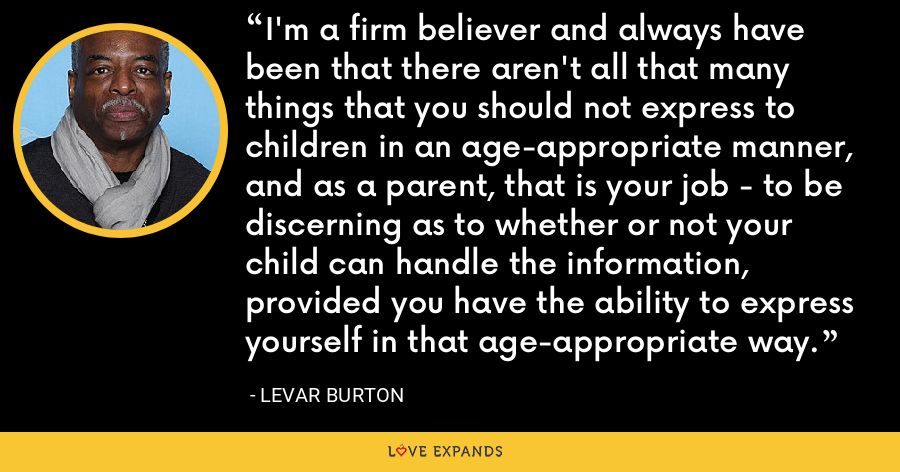 I'm a firm believer and always have been that there aren't all that many things that you should not express to children in an age-appropriate manner, and as a parent, that is your job - to be discerning as to whether or not your child can handle the information, provided you have the ability to express yourself in that age-appropriate way. - LeVar Burton