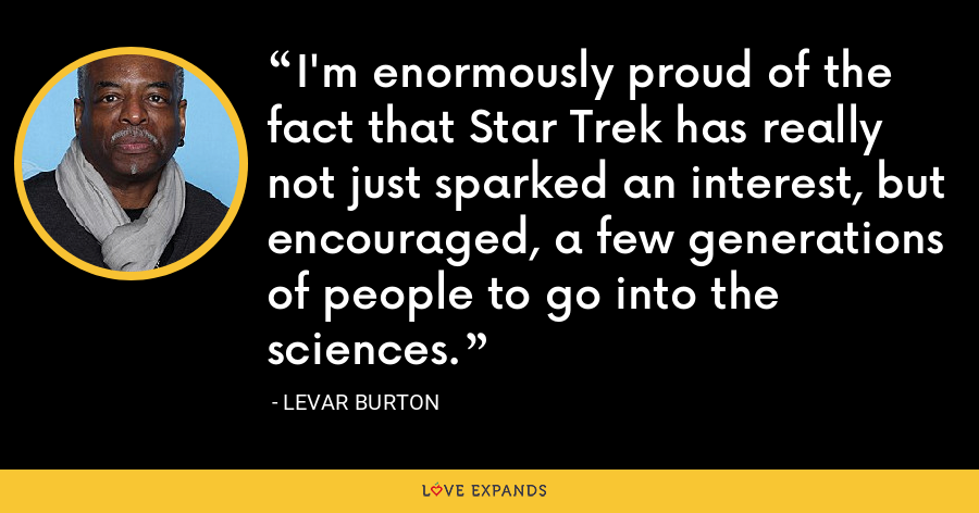 I'm enormously proud of the fact that Star Trek has really not just sparked an interest, but encouraged, a few generations of people to go into the sciences. - LeVar Burton