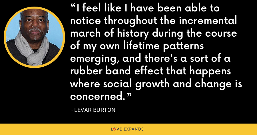 I feel like I have been able to notice throughout the incremental march of history during the course of my own lifetime patterns emerging, and there's a sort of a rubber band effect that happens where social growth and change is concerned. - LeVar Burton