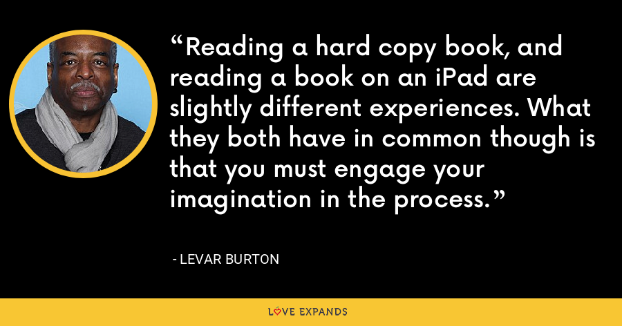 Reading a hard copy book, and reading a book on an iPad are slightly different experiences. What they both have in common though is that you must engage your imagination in the process. - LeVar Burton